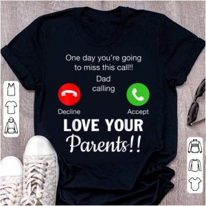 Official One Day You're Going To Miss This Call Dad Calling Love Your Parents shirt