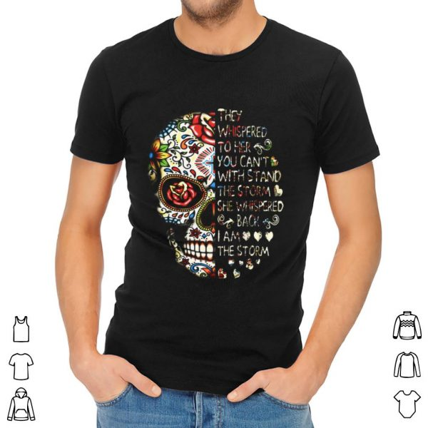 Official They Whispered To Her You Can't With Stand The Storm She Whispered Back I Am The Storm Skull shirt