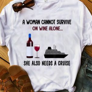 Original A Woman Cannot Survive On Wine Alone She Also Needs A Cruise shirt