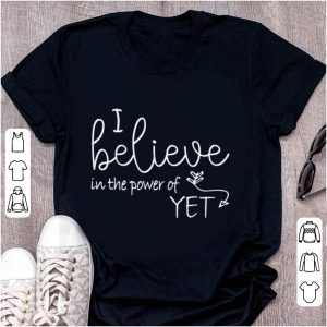 Original I Believe In The Power Of Yet shirt