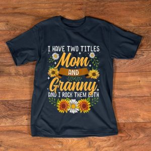 Original I Have Two Titles Mom And Granny And I Rock Them Both Flower shirt