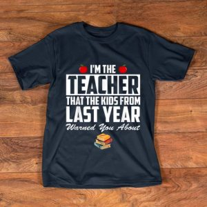 Original I'm the Teacher That The Kids From Last Year Warned You About shirt
