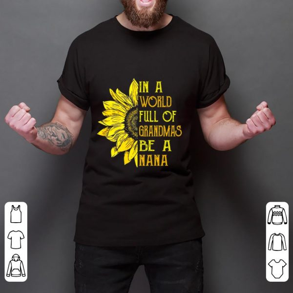 Original In A World Full Of Grandmas Be Nana Sunflower shirt