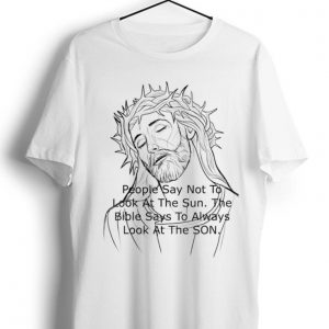 Original Jesus People Say Not to Look At The Sun The Bible Says To Always Look At The Son shirt
