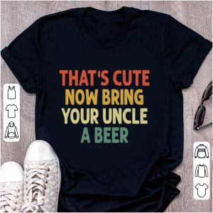 Original Vintage That's Cute Now Bring Your Uncle A Beer shirt