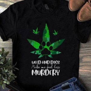 Original Weed And Dogs Make Me Feel Less Murdery Dog Lover shirt