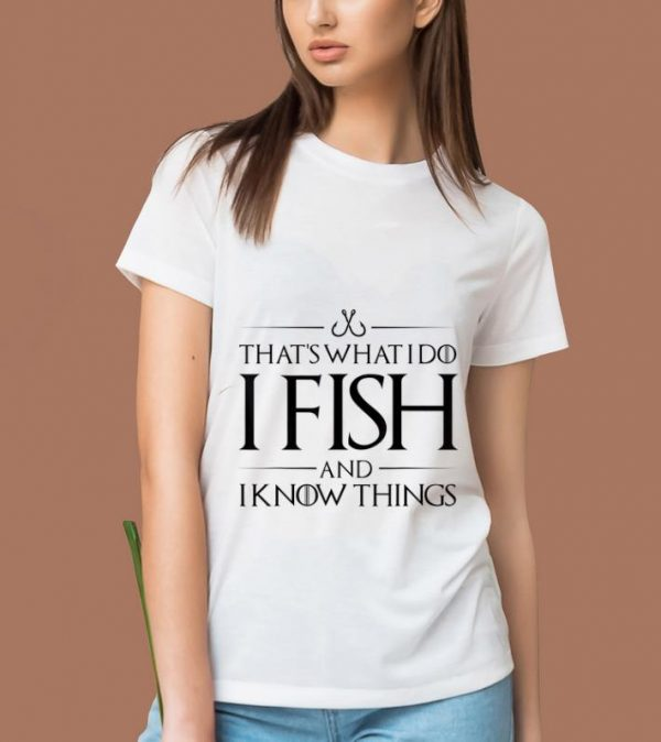 Premium That's What I Do I Fish And I Know Things shirt