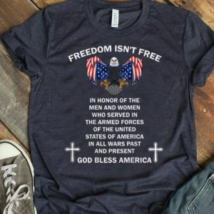Pretty Freedom Isn't Free In Honor Of The Men And Women Who Served In The Armed Forces God Bless America shirt