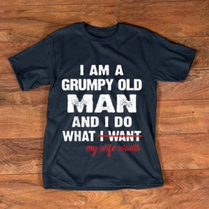Pretty I Am A Grumpy Old Man and I Do What My Wife Wants shirt