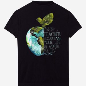 Pretty I Became A Teacher Because Your Life Is Worth My Time Apple World shirts