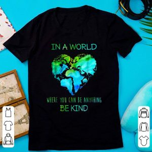 Pretty In A World Where You Can Be Anything Be Kind shirt