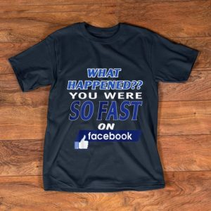 Pretty What Happened You Were So Fast On The Facebook shirt