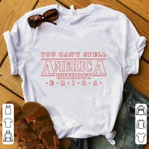 Pretty You Can't Spell America Without Erica shirt