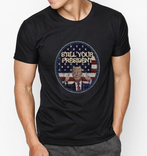 Top Donald Trump Still Your President American Flag shirt