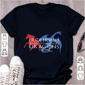 Top Game Of Thrones I Ride Horses Because They Don't Make Dragons Anymore shirt