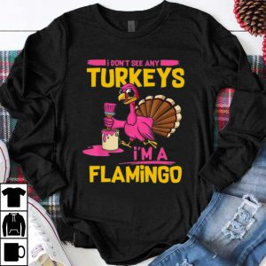 Awesome I Don't See Any Turkeys I'm A Flamingo Funny Thanksgiving shirt