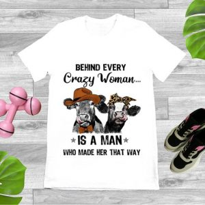 Hot Cows Behind Every Crazy Woman Is A Man Who Made Her That Way shirt