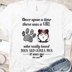 Hot Once Upon A Time A Girl Really Loves Dogs And Guinea Pigs shirt