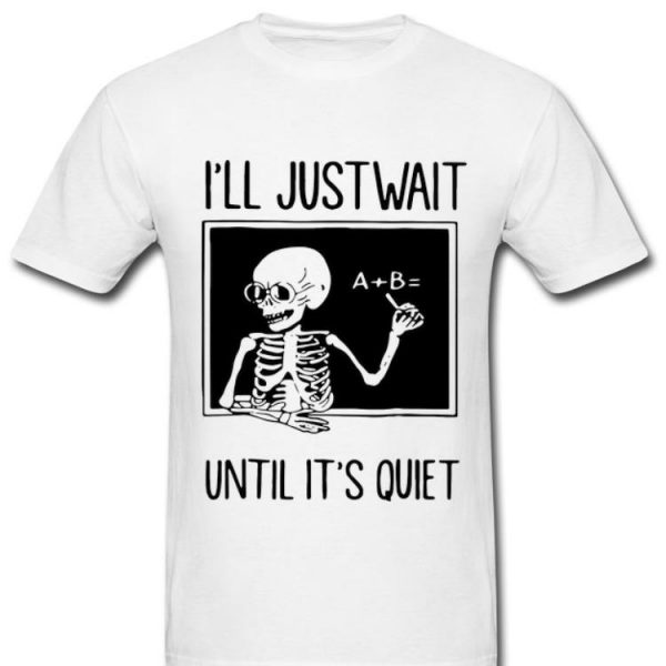 Hot Skeleton Teacher I'll Just Wait Until It's Quiet shirt