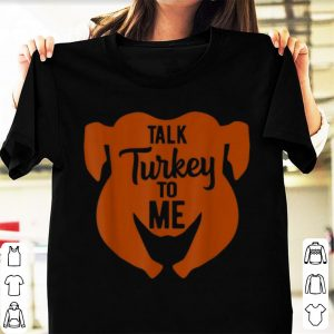 Hot Talk Turkey To Me Thanksgiving Funny Turkey Day Gift shirt