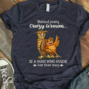 Official Behind Every Crazy Woman Is A Man Who Made Her That Way Owl shirt