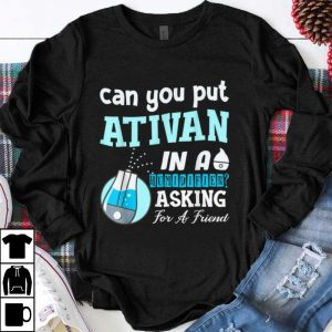 Official Can You Put Ativan In A Humidifier Asking For A Friend shirt