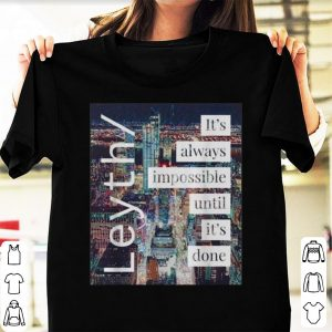 Original Leyth It's Always Impossible Until It's Done shirt
