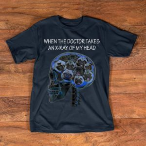 Original When The Doctor Takes An X-ray Of My Head Pug Dog shirt