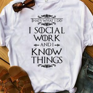 Premium Game Of Thrones That's What I Do I Social Work And I Know Things shirt