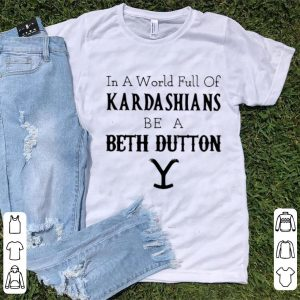 Premium In A World Full Of Kardashians Be A Beth Dutton shirt
