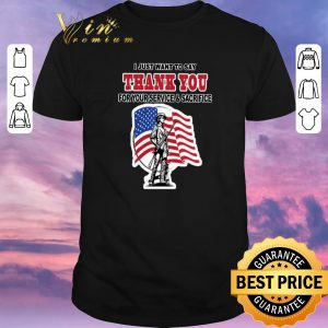 Top I just want to say thank you for your service & sacrifice shirt sweater