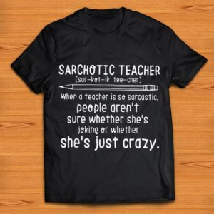 Top Sarchotic Teacher When A Teacher Is So Sarcastic People She's Joking Oe Wether shirt
