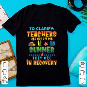 Top To Clarify Teachers Are Not Off For Summer They Are Recovery shirt