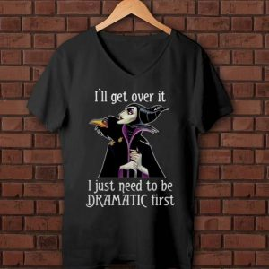 Awesome Maleficent I'll Get Over It I Just Need To Be Dramatic First shirt