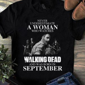 Awesome Never Underestimate A Woman Who Watches The Walking Dead And Was Born In September shirt