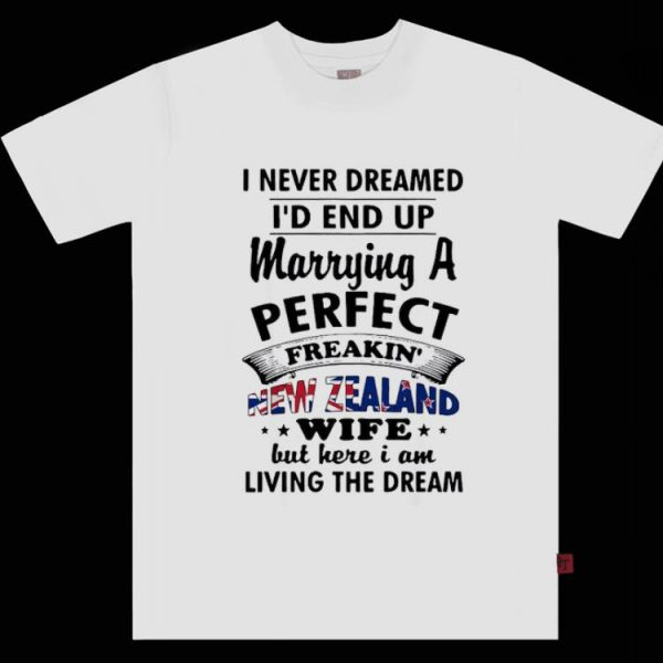 Nice I Never Dreamed I'd End Up Marrying A Perfect Freakin' New Zealand Wife shirt