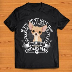 Original Chihuahua If You Don't Have One You'll Never Understand shirt