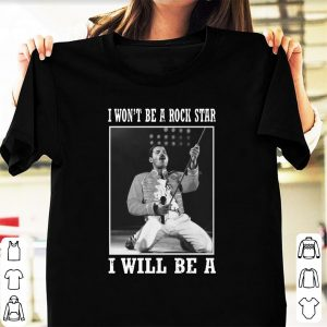 Original I Won't Be A Rock Star I Will Be A Freddie Mercury shirt