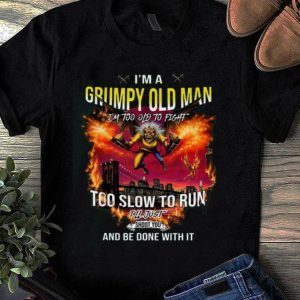 Original I'm a grumpy old man I'm too old to fight too slow to run I'll just shoot you and be done with it shirt