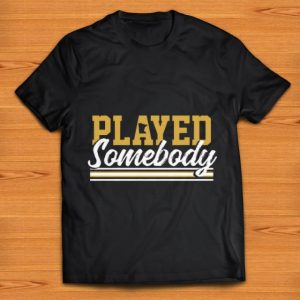 Original Played some body shirt
