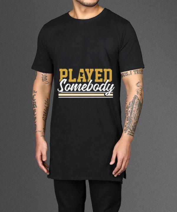 Original Played some body shirt