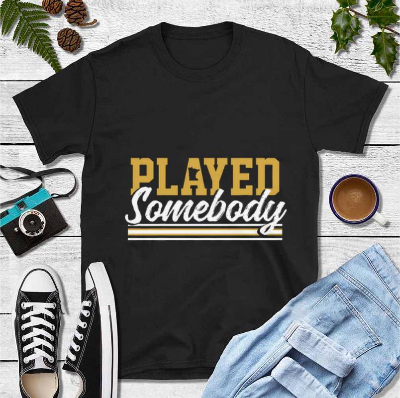 Original Played some body shirt 4 - Original Played some body shirt