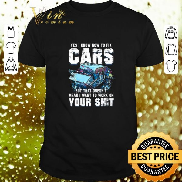 Original Yes i know how to fix cars but that doesn't mean i want to work shirt
