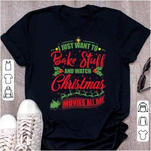 Great I Just Want To Bake Stuff And Watch Christmas Movies All Day sweater