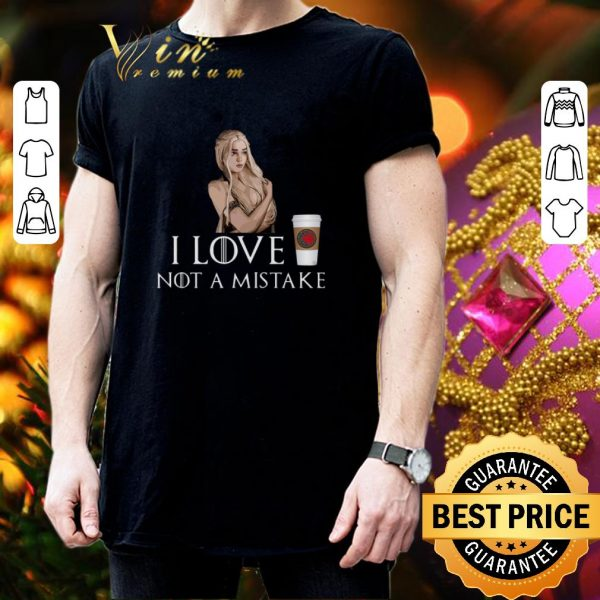 Hot Daenerys Targaryen Game Of Thrones I love coffee NOT a mistake shirt