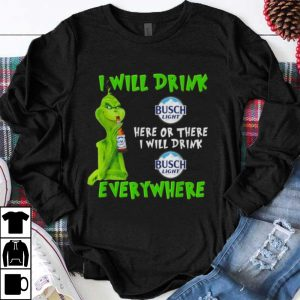 Nice Grinch i will drink Busch Light beer here or there i will drink everywhere shirt