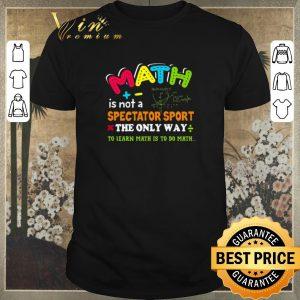 Nice Teacher Math is not a spectator sport the only way to learn math shirt sweater