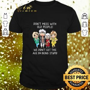 Top Golden girl Don't mess with old people we didn't get this age shirt