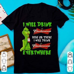 Top Grinch i will drink Budweiser beer here or there i will drink everywhere shirt