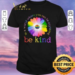 Top LGBT flower in world where you can be anything be kind shirt sweater